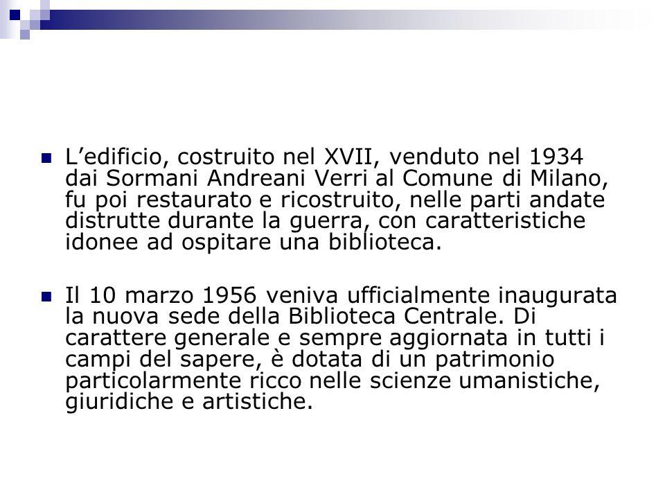 Ledificio, costruito nel XVII, venduto nel 1934 dai Sormani Andreani Verri al Comune di Milano, fu poi restaurato e ricostruito, nelle parti andate distrutte durante la guerra, con caratteristiche idonee ad ospitare una biblioteca.