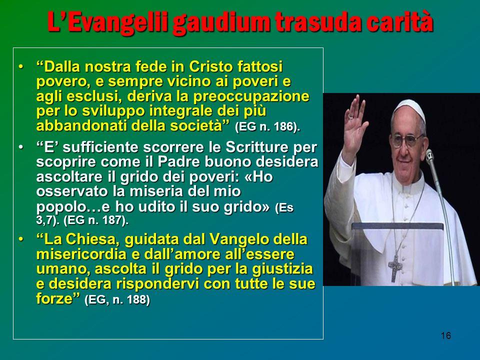 16 LEvangelii gaudium trasuda carità Dalla nostra fede in Cristo fattosi povero, e sempre vicino ai poveri e agli esclusi, deriva la preoccupazione per lo sviluppo integrale dei più abbandonati della società (EG n.