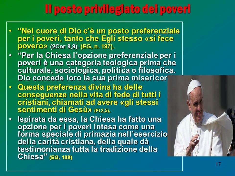 17 Il posto privilegiato dei poveri Nel cuore di Dio cè un posto preferenziale per i poveri, tanto che Egli stesso «si fece povero» (2Cor 8,9).