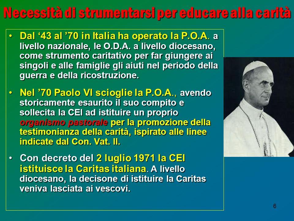 6 Necessità di strumentarsi per educare alla carità Dal 43 al 70 in Italia ha operato la P.O.A.