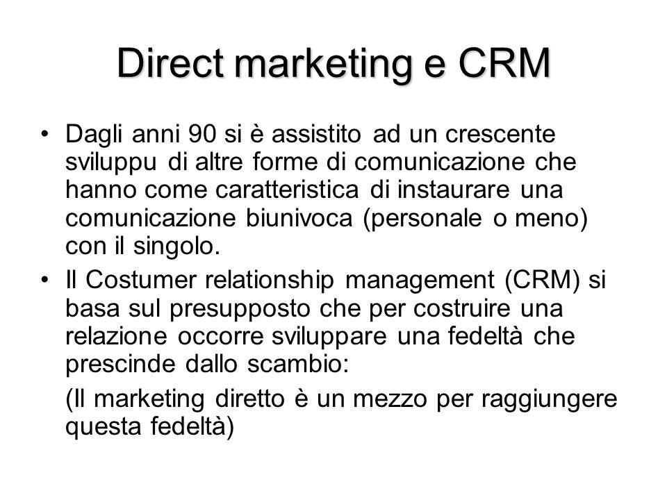 Direct marketing e CRM Dagli anni 90 si è assistito ad un crescente sviluppu di altre forme di comunicazione che hanno come caratteristica di instaurare una comunicazione biunivoca (personale o meno) con il singolo.