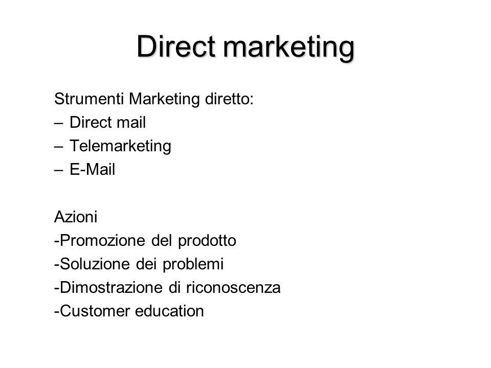 Direct marketing Strumenti Marketing diretto: –Direct mail –Telemarketing –E-Mail Azioni -Promozione del prodotto -Soluzione dei problemi -Dimostrazione di riconoscenza -Customer education