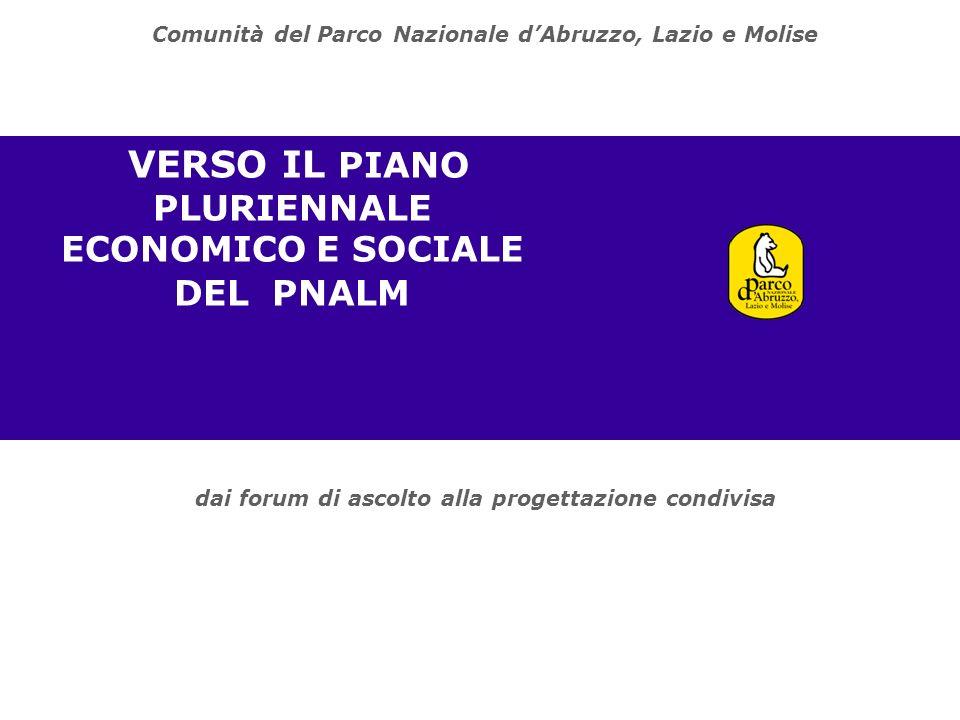 dai forum di ascolto alla progettazione condivisa VERSO IL PIANO PLURIENNALE ECONOMICO E SOCIALE DEL PNALM Comunità del Parco Nazionale dAbruzzo, Lazio e Molise