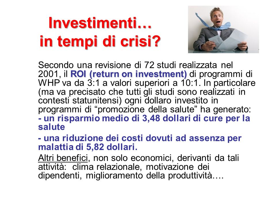Investimenti… in tempi di crisi? ROI (return on investment) Secondo una revisione di 72 studi realizzata nel 2001, il ROI (return on investment) di pr