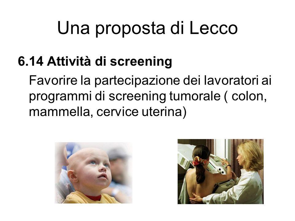Una proposta di Lecco 6.14 Attività di screening Favorire la partecipazione dei lavoratori ai programmi di screening tumorale ( colon, mammella, cervi