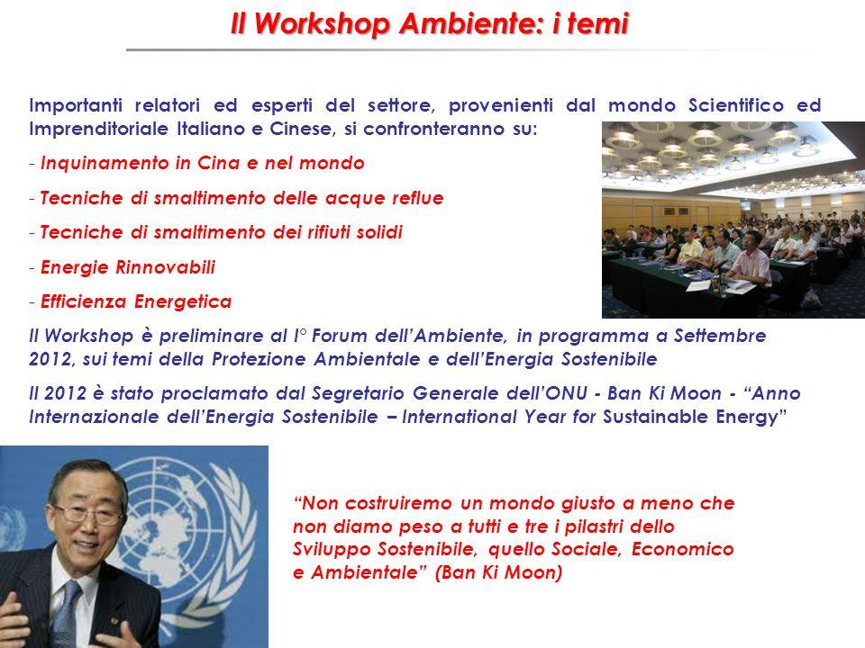 Il Workshop Ambiente: i temi Il Workshop Ambiente: i temi Importanti relatori ed esperti del settore, provenienti dal mondo Scientifico ed Imprenditoriale Italiano e Cinese, si confronteranno su: - Inquinamento in Cina e nel mondo - Tecniche di smaltimento delle acque reflue - Tecniche di smaltimento dei rifiuti solidi - Energie Rinnovabili - Efficienza Energetica Il Workshop è preliminare al I° Forum dellAmbiente, in programma a Settembre 2012, sui temi della Protezione Ambientale e dellEnergia Sostenibile Il 2012 è stato proclamato dal Segretario Generale dellONU - Ban Ki Moon - Anno Internazionale dellEnergia Sostenibile – International Year for Sustainable Energy Non costruiremo un mondo giusto a meno che non diamo peso a tutti e tre i pilastri dello Sviluppo Sostenibile, quello Sociale, Economico e Ambientale (Ban Ki Moon)
