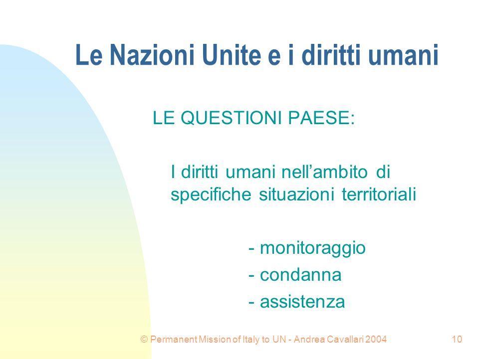 © Permanent Mission of Italy to UN - Andrea Cavallari 200410 Le Nazioni Unite e i diritti umani LE QUESTIONI PAESE: I diritti umani nellambito di specifiche situazioni territoriali - monitoraggio - condanna - assistenza
