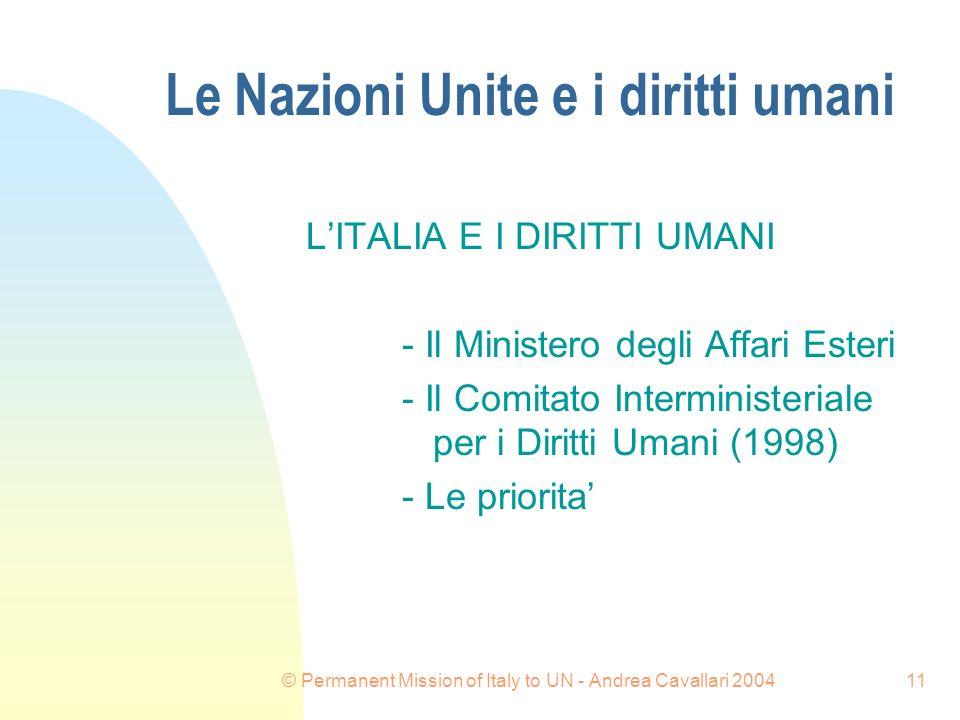© Permanent Mission of Italy to UN - Andrea Cavallari 200411 Le Nazioni Unite e i diritti umani LITALIA E I DIRITTI UMANI - Il Ministero degli Affari Esteri - Il Comitato Interministeriale per i Diritti Umani (1998) - Le priorita