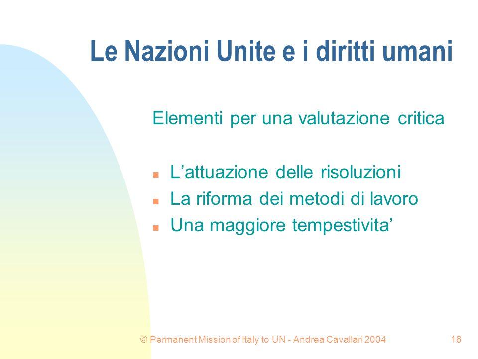 © Permanent Mission of Italy to UN - Andrea Cavallari 200416 Le Nazioni Unite e i diritti umani Elementi per una valutazione critica n Lattuazione delle risoluzioni n La riforma dei metodi di lavoro n Una maggiore tempestivita