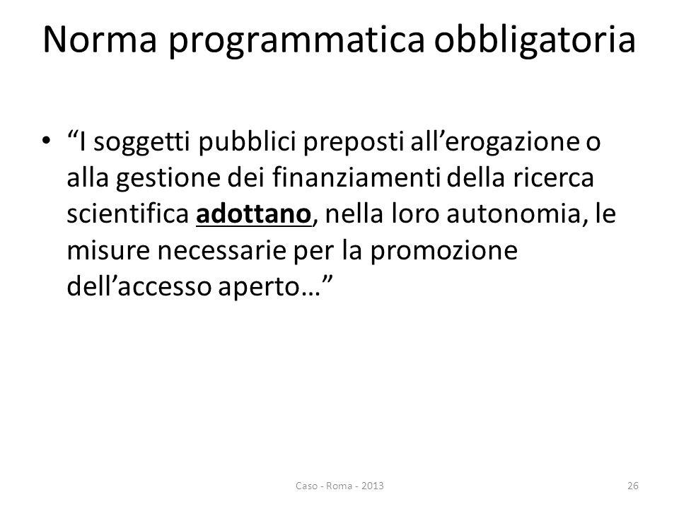 Norma programmatica obbligatoria I soggetti pubblici preposti allerogazione o alla gestione dei finanziamenti della ricerca scientifica adottano, nella loro autonomia, le misure necessarie per la promozione dellaccesso aperto… Caso - Roma - 201326