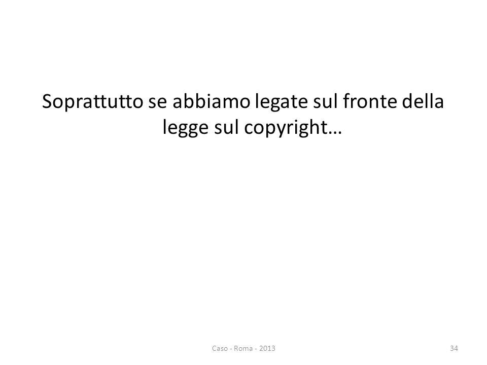 Soprattutto se abbiamo legate sul fronte della legge sul copyright… Caso - Roma - 201334