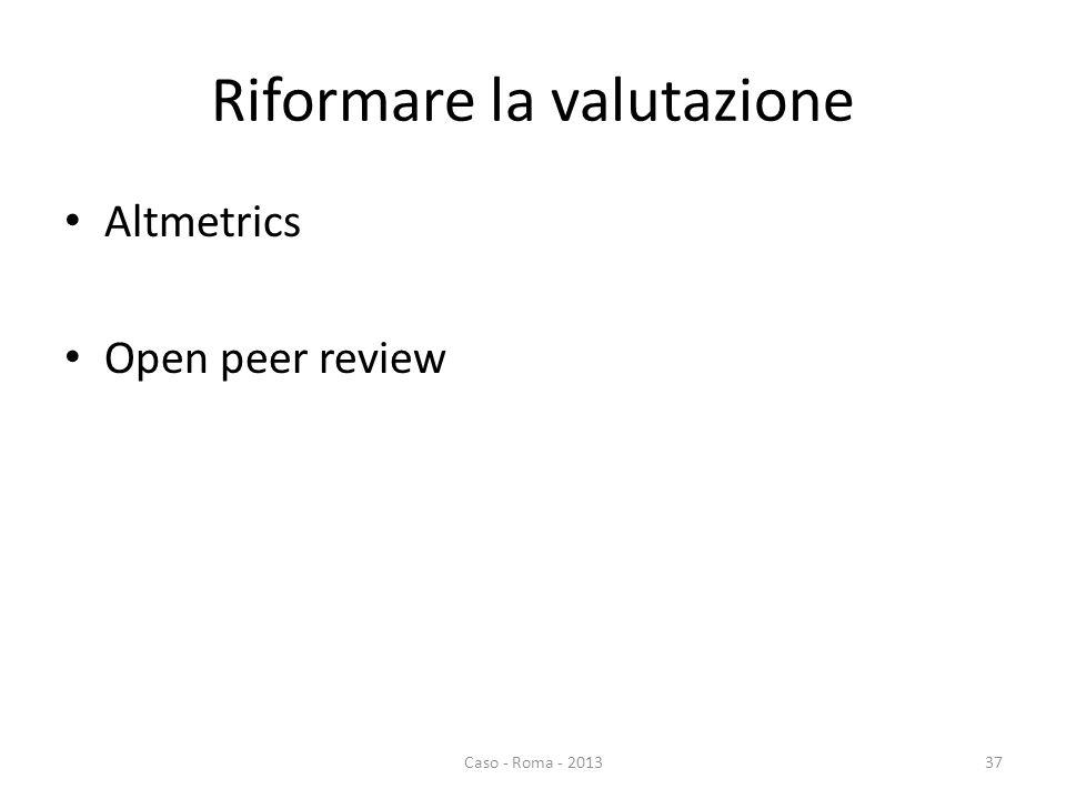 Riformare la valutazione Altmetrics Open peer review Caso - Roma - 201337