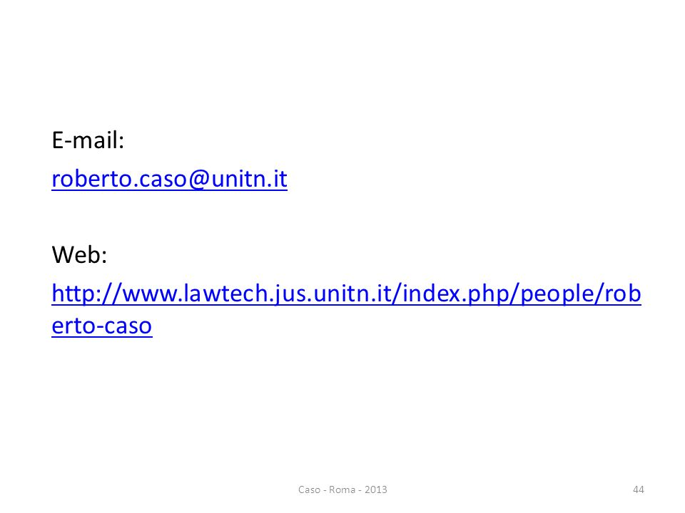 E-mail: roberto.caso@unitn.it Web: http://www.lawtech.jus.unitn.it/index.php/people/rob erto-caso 44Caso - Roma - 2013