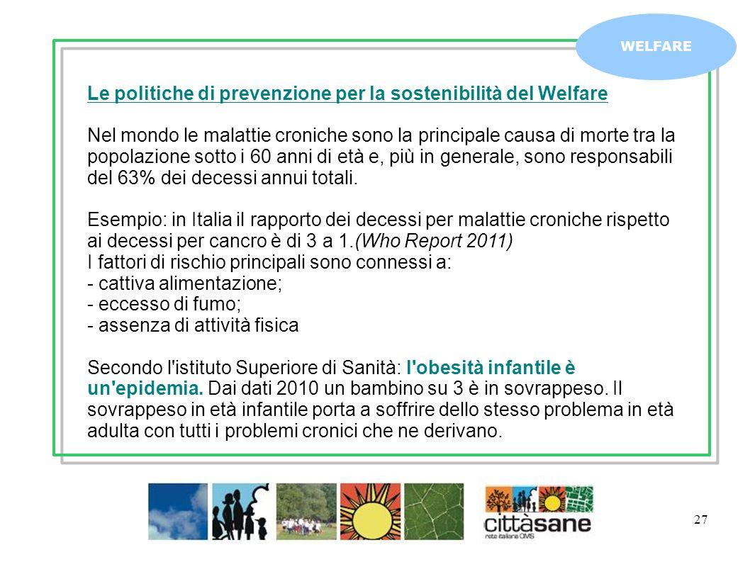 27 WELFARE Le politiche di prevenzione per la sostenibilità del Welfare Nel mondo le malattie croniche sono la principale causa di morte tra la popola