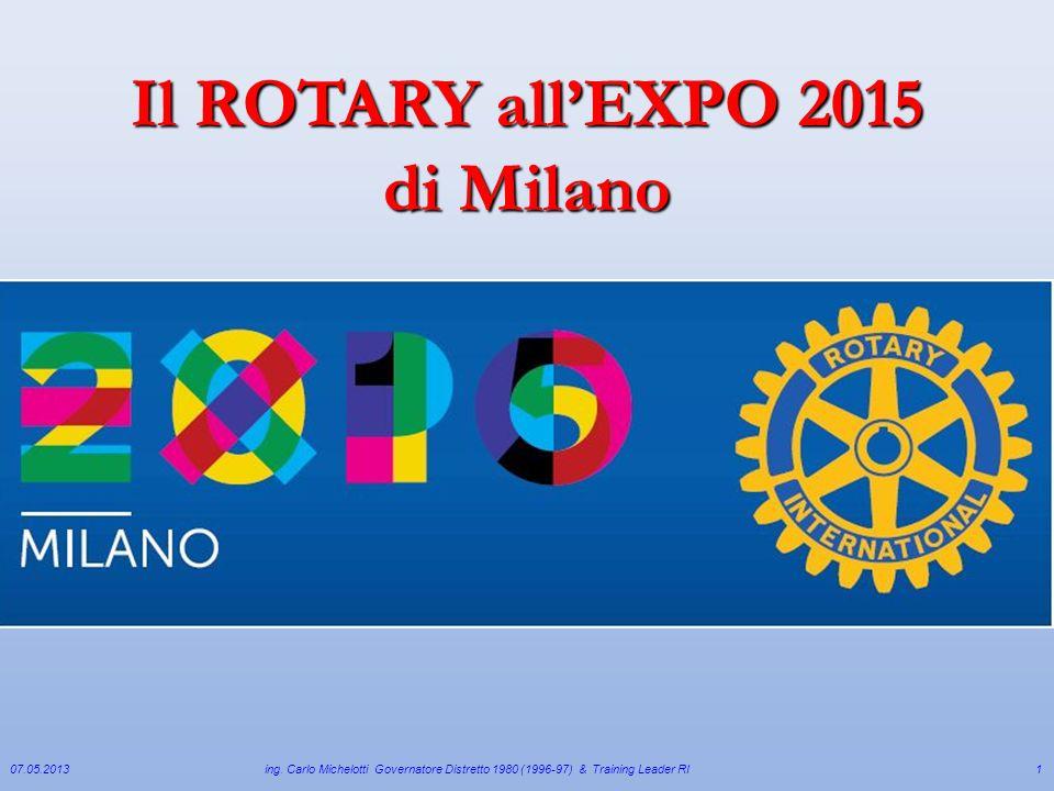 07.05.2013ing. Carlo Michelotti Governatore Distretto 1980 (1996-97) & Training Leader RI1 Il ROTARY allEXPO 2015 di Milano