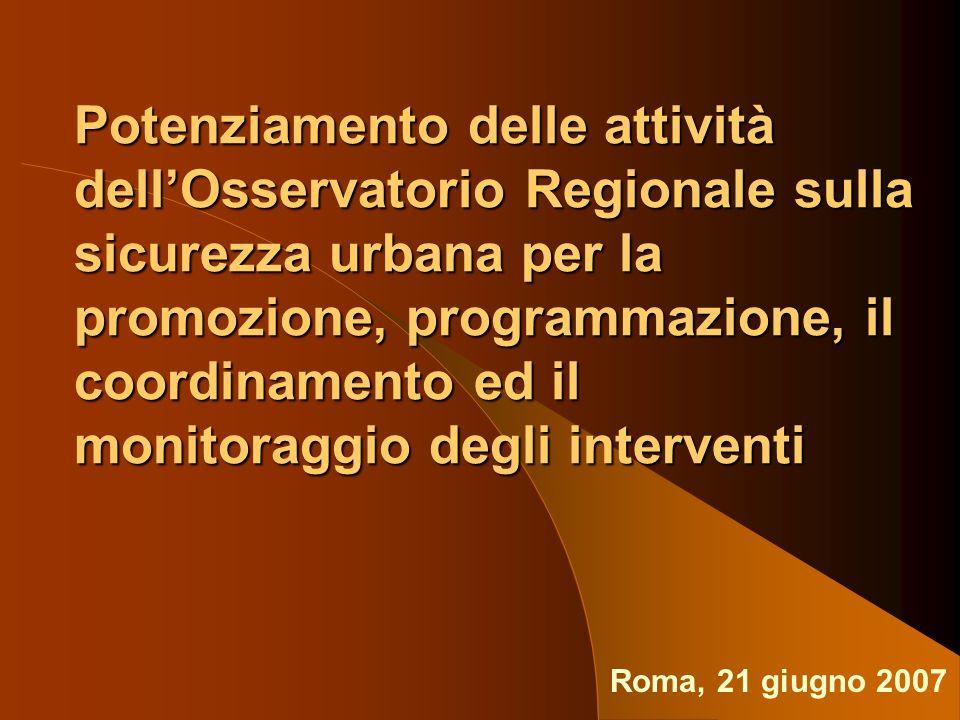 Potenziamento delle attività dellOsservatorio Regionale sulla sicurezza urbana per la promozione, programmazione, il coordinamento ed il monitoraggio degli interventi Roma, 21 giugno 2007