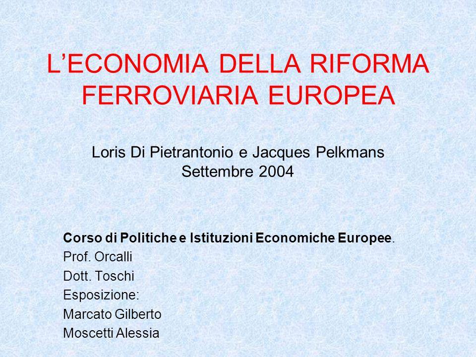 LECONOMIA DELLA RIFORMA FERROVIARIA EUROPEA Loris Di Pietrantonio e Jacques Pelkmans Settembre 2004 Corso di Politiche e Istituzioni Economiche Europee.