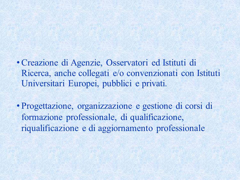 Creazione di Agenzie, Osservatori ed Istituti di Ricerca, anche collegati e/o convenzionati con Istituti Universitari Europei, pubblici e privati.