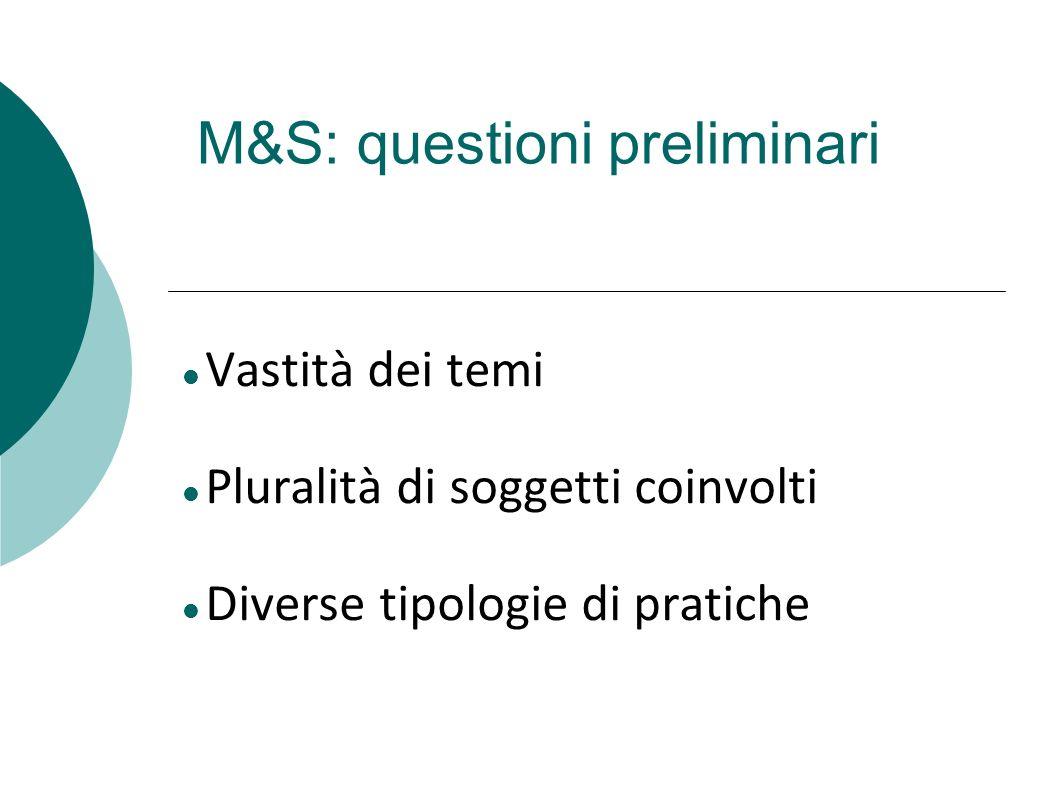 M&S: questioni preliminari Vastità dei temi Pluralità di soggetti coinvolti Diverse tipologie di pratiche