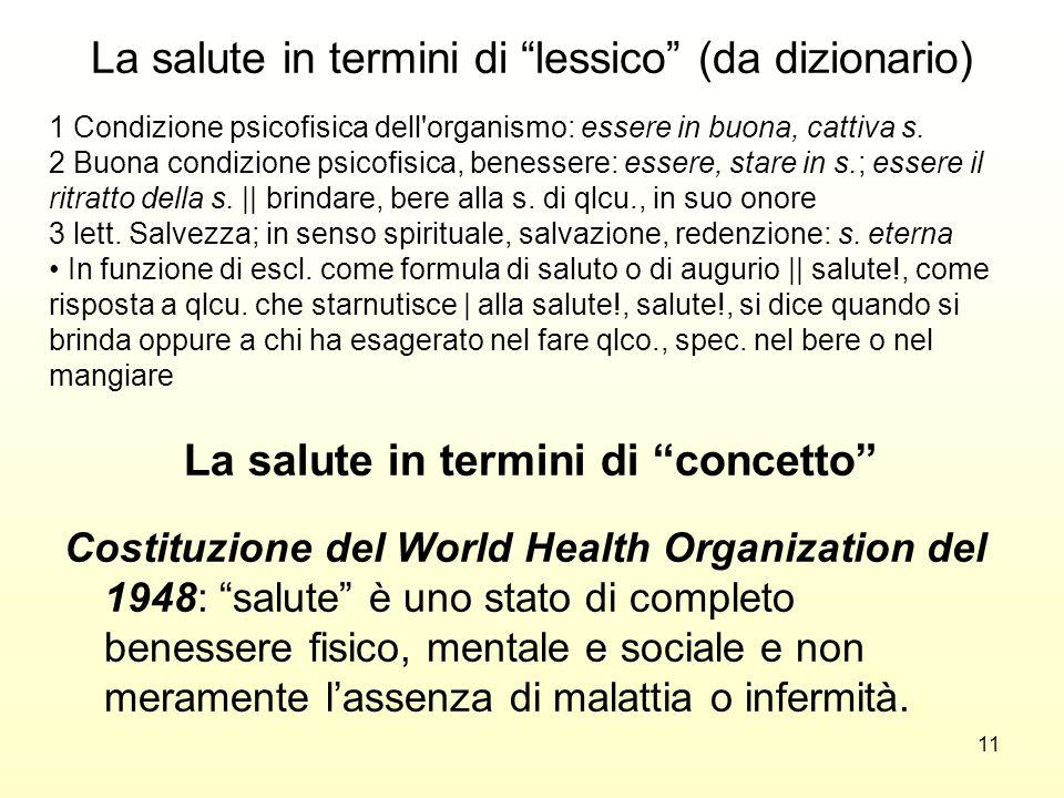 11 La salute in termini di lessico (da dizionario) Costituzione del World Health Organization del 1948: salute è uno stato di completo benessere fisic