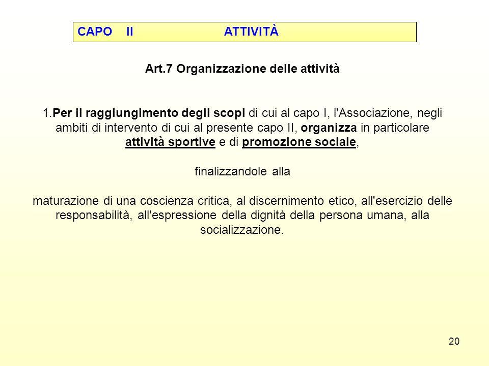 20 Art.7 Organizzazione delle attività 1.Per il raggiungimento degli scopi di cui al capo I, l'Associazione, negli ambiti di intervento di cui al pres