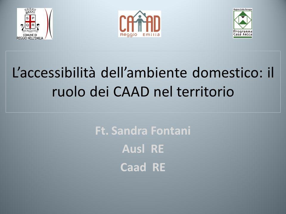 Laccessibilità dellambiente domestico: il ruolo dei CAAD nel territorio Ft. Sandra Fontani Ausl RE Caad RE