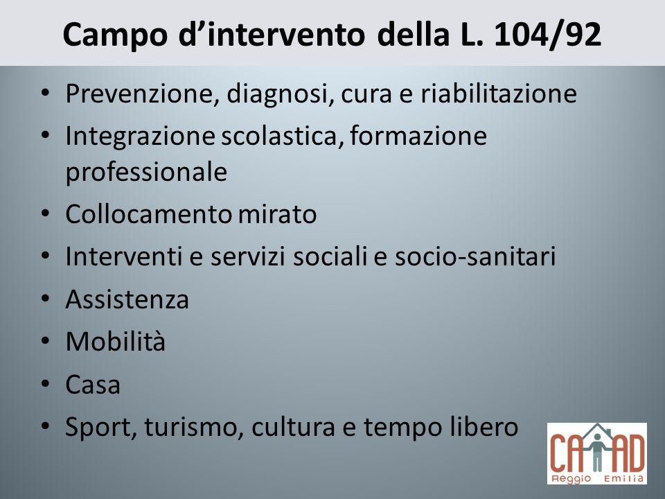 Campo dintervento della L. 104/92 Prevenzione, diagnosi, cura e riabilitazione Integrazione scolastica, formazione professionale Collocamento mirato I