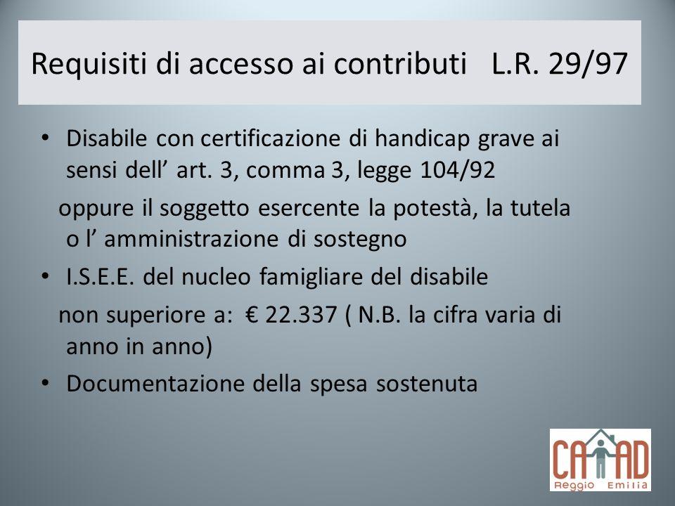 Requisiti di accesso ai contributi L.R. 29/97 Disabile con certificazione di handicap grave ai sensi dell art. 3, comma 3, legge 104/92 oppure il sogg
