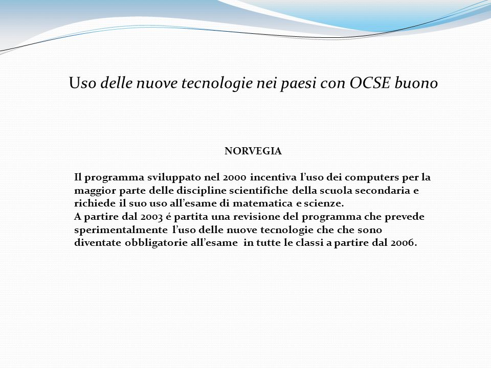 Uso delle nuove tecnologie nei paesi con OCSE buono NORVEGIA Il programma sviluppato nel 2000 incentiva luso dei computers per la maggior parte delle discipline scientifiche della scuola secondaria e richiede il suo uso allesame di matematica e scienze.