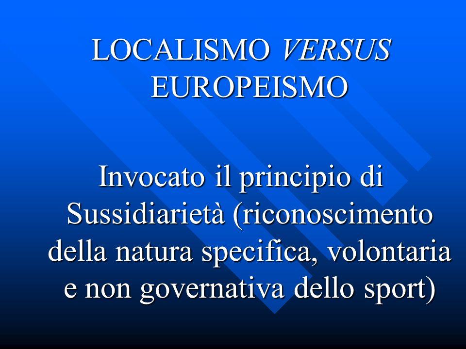 LOCALISMO VERSUS EUROPEISMO Invocato il principio di Sussidiarietà (riconoscimento della natura specifica, volontaria e non governativa dello sport)