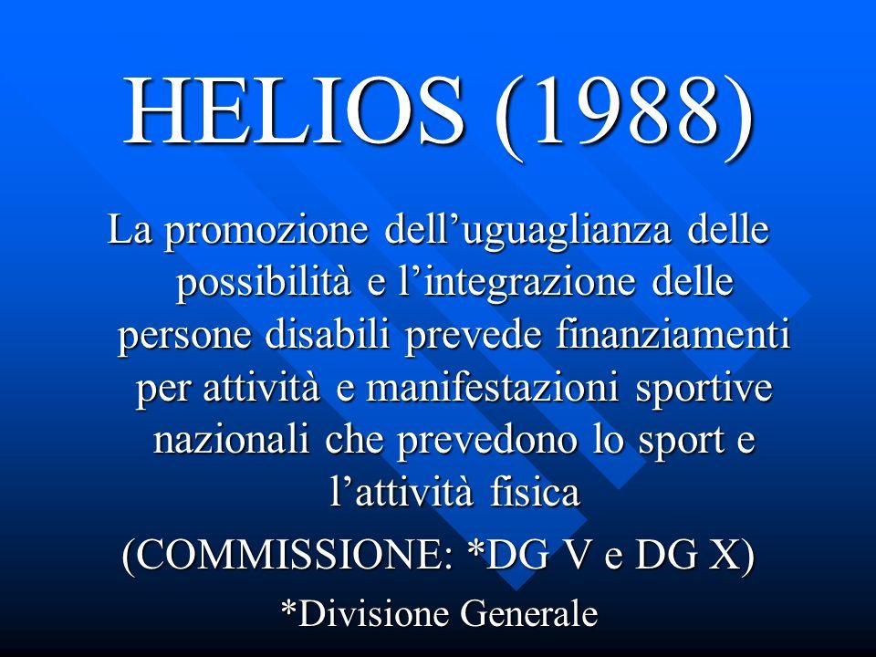 HELIOS (1988) La promozione delluguaglianza delle possibilità e lintegrazione delle persone disabili prevede finanziamenti per attività e manifestazioni sportive nazionali che prevedono lo sport e lattività fisica (COMMISSIONE: *DG V e DG X) *Divisione Generale