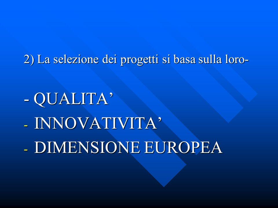 2) La selezione dei progetti si basa sulla loro- - QUALITA - INNOVATIVITA - DIMENSIONE EUROPEA