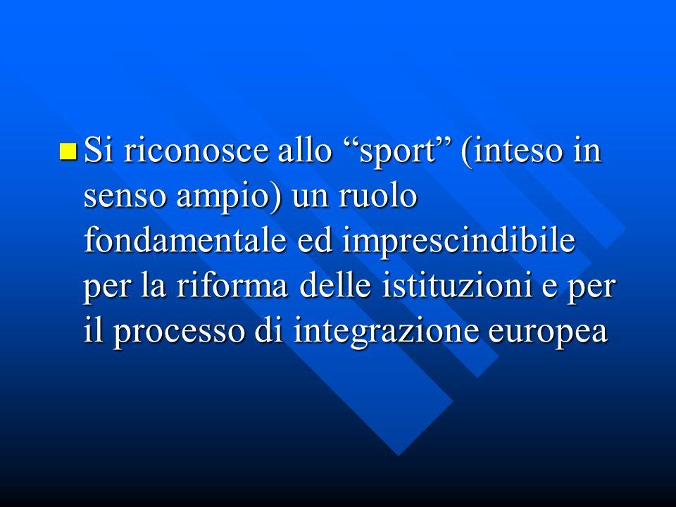Si riconosce allo sport (inteso in senso ampio) un ruolo fondamentale ed imprescindibile per la riforma delle istituzioni e per il processo di integrazione europea Si riconosce allo sport (inteso in senso ampio) un ruolo fondamentale ed imprescindibile per la riforma delle istituzioni e per il processo di integrazione europea
