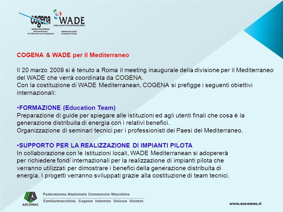 Federazione Nazionale Commercio Macchine Cantiermacchine Cogena Intemac Unicea Unimot www.ascomac.it COGENA & WADE per il Mediterraneo Il 20 marzo 2009 si è tenuto a Roma il meeting inaugurale della divisione per il Mediterraneo del WADE che verrà coordinata da COGENA.