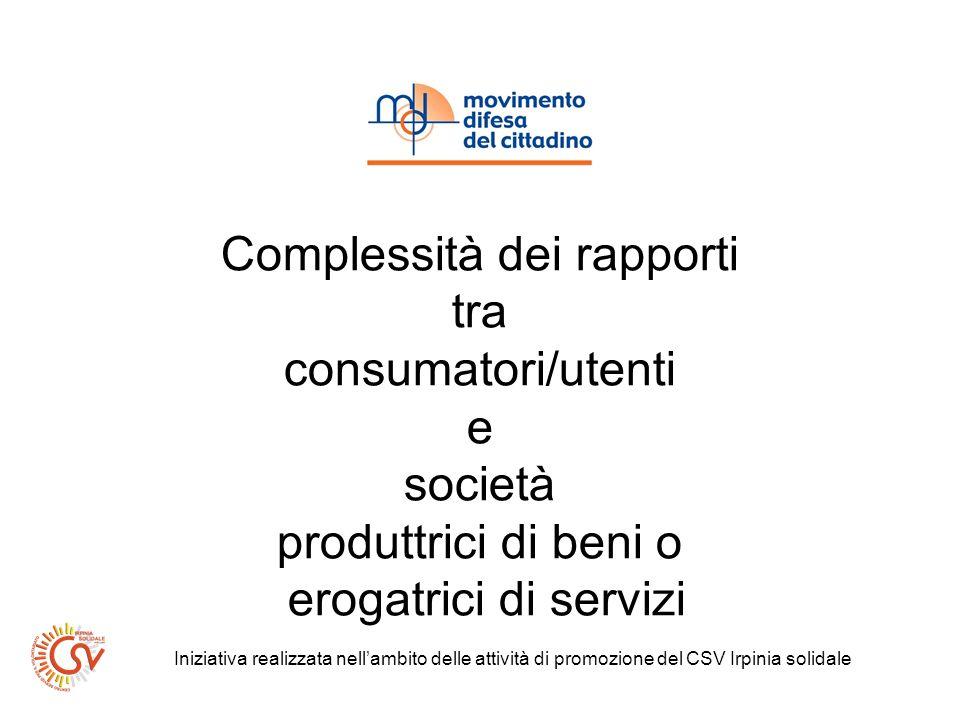 Complessità dei rapporti tra consumatori/utenti e società produttrici di beni o erogatrici di servizi Iniziativa realizzata nellambito delle attività di promozione del CSV Irpinia solidale