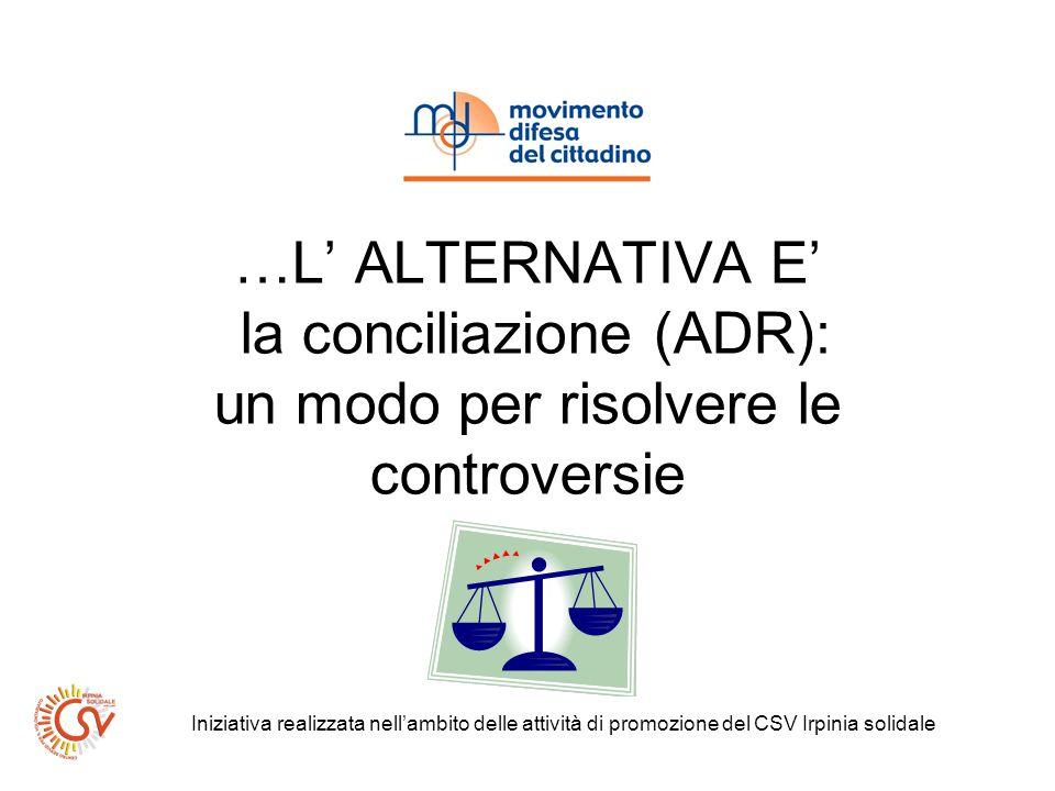 …L ALTERNATIVA E la conciliazione (ADR): un modo per risolvere le controversie Iniziativa realizzata nellambito delle attività di promozione del CSV Irpinia solidale