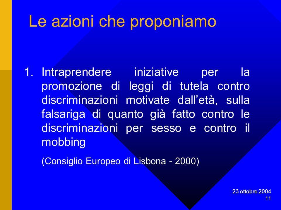 23 ottobre 2004 11 Le azioni che proponiamo 1.Intraprendere iniziative per la promozione di leggi di tutela contro discriminazioni motivate dalletà, sulla falsariga di quanto già fatto contro le discriminazioni per sesso e contro il mobbing (Consiglio Europeo di Lisbona - 2000)