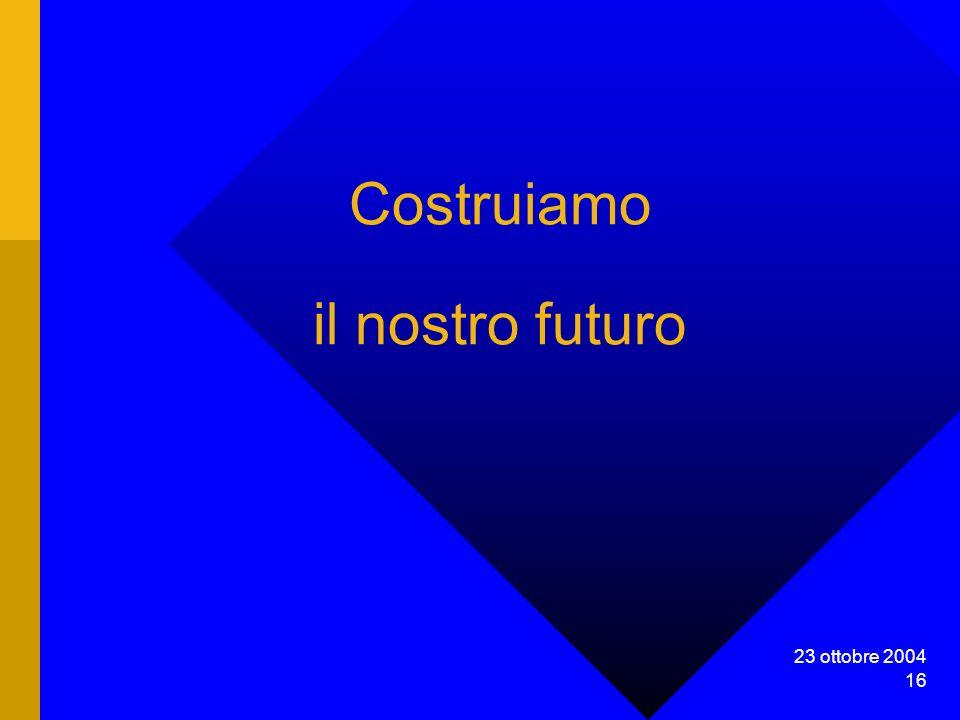 23 ottobre 2004 16 Costruiamo il nostro futuro