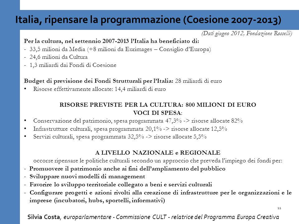11 Italia, ripensare la programmazione (Coesione 2007-2013) (Dati giugno 2012, Fondazione Rosselli) Per la cultura, nel settennio 2007-2013 lItalia ha beneficiato di: -33,5 milioni da Media (+8 milioni da Eurimages – Consiglio dEuropa) -24,6 milioni da Cultura -1,3 miliardi dai Fondi di Coesione Budget di previsione dei Fondi Strutturali per lItalia: 28 miliardi di euro Risorse effettivamente allocate: 14,4 miliardi di euro RISORSE PREVISTE PER LA CULTURA: 800 MILIONI DI EURO VOCI DI SPESA: Conservazione del patrimonio, spesa programmata 47,3% -> risorse allocate 82% Infrastrutture culturali, spesa programmata 20,1% -> risorse allocate 12,5% Servizi culturali, spesa programmata 32,5% -> risorse allocate 5,5% A LIVELLO NAZIONALE e REGIONALE occorre ripensare le politiche culturali secondo un approccio che preveda limpiego dei fondi per: - Promuovere il patrimonio anche ai fini dellampliamento del pubblico -Sviluppare nuovi modelli di management -Favorire lo sviluppo territoriale collegato a beni e servizi culturali -Configurare progetti e azioni rivolti alla creazione di infrastrutture per le organizzazioni e le imprese (incubatori, hubs, sportelli, informativi) Silvia Costa, europarlamentare - Commissione CULT - relatrice del Programma Europa Creativa