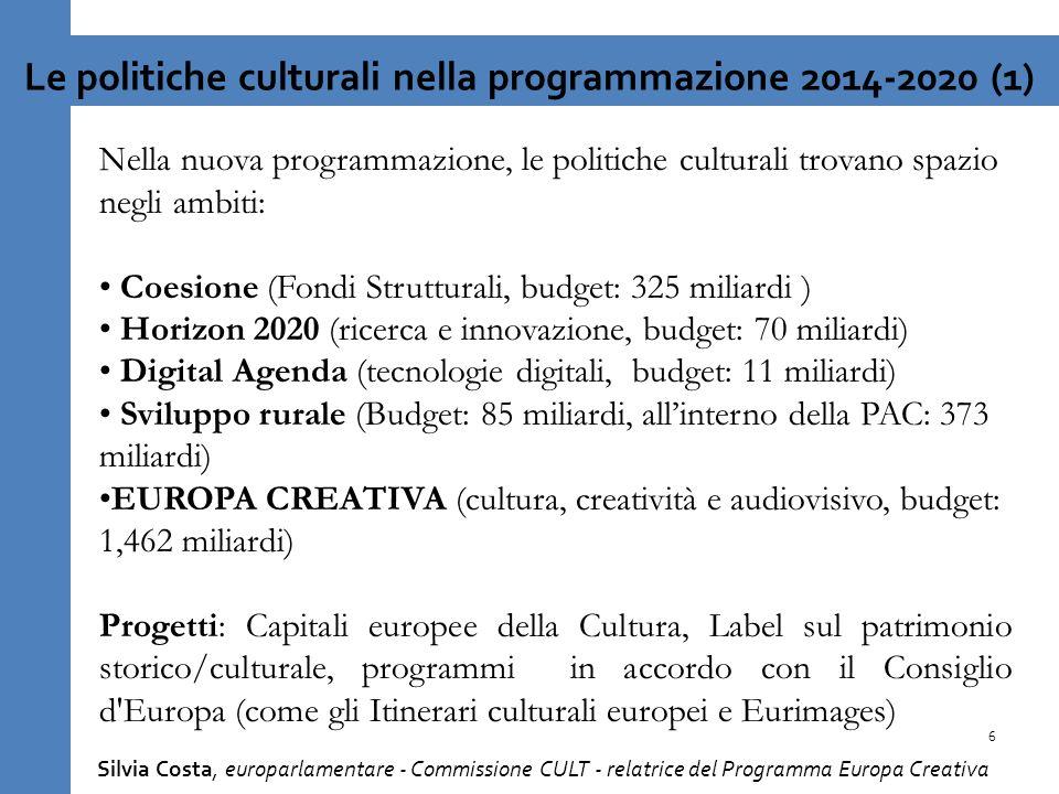 Nella nuova programmazione, le politiche culturali trovano spazio negli ambiti: Coesione (Fondi Strutturali, budget: 325 miliardi ) Horizon 2020 (ricerca e innovazione, budget: 70 miliardi) Digital Agenda (tecnologie digitali, budget: 11 miliardi) Sviluppo rurale (Budget: 85 miliardi, allinterno della PAC: 373 miliardi) EUROPA CREATIVA (cultura, creatività e audiovisivo, budget: 1,462 miliardi) Progetti: Capitali europee della Cultura, Label sul patrimonio storico/culturale, programmi in accordo con il Consiglio d Europa (come gli Itinerari culturali europei e Eurimages) 6 Le politiche culturali nella programmazione 2014-2020 (1) Silvia Costa, europarlamentare - Commissione CULT - relatrice del Programma Europa Creativa