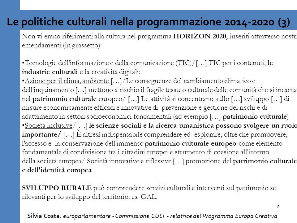 Non vi erano riferimenti alla cultura nel programma HORIZON 2020, inseriti attraverso nostri emendamenti (in grassetto): Tecnologie dell informazione e della comunicazione (TIC)/[…] TIC per i contenuti, le industrie culturali e la creatività digitali; Azione per il clima, ambiente […]/Le conseguenze del cambiamento climatico e dell inquinamento […] mettono a rischio il fragile tessuto culturale delle comunità che si incarna nel patrimonio culturale europeo/ […] Le attività si concentrano sullo […] sviluppo […] di misure economicamente efficaci e innovative di prevenzione e gestione dei rischi e di adattamento in settori socioeconomici fondamentali (ad esempio […] patrimonio culturale) Società inclusive/[…] le scienze sociali e la ricerca umanistica possono svolgere un ruolo importante/ […] È altresì indispensabile comprendere ed esplorare, oltre che promuovere, l accesso e la conservazione dell immenso patrimonio culturale europeo come elemento fondamentale di condivisione tra i cittadini europei e strumento di coesione all interno della società europea/ Società innovative e riflessive […] promozione del patrimonio culturale e dell identità europea SVILUPPO RURALE può comprendere servizi culturali e interventi sul patrimonio se rilevanti per lo sviluppo del territorio: es.
