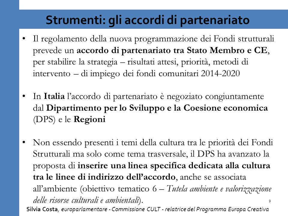 9 Strumenti: gli accordi di partenariato Il regolamento della nuova programmazione dei Fondi strutturali prevede un accordo di partenariato tra Stato Membro e CE, per stabilire la strategia – risultati attesi, priorità, metodi di intervento – di impiego dei fondi comunitari 2014-2020 In Italia laccordo di partenariato è negoziato congiuntamente dal Dipartimento per lo Sviluppo e la Coesione economica (DPS) e le Regioni Non essendo presenti i temi della cultura tra le priorità dei Fondi Strutturali ma solo come tema trasversale, il DPS ha avanzato la proposta di inserire una linea specifica dedicata alla cultura tra le linee di indirizzo dellaccordo, anche se associata allambiente (obiettivo tematico 6 – Tutela ambiente e valorizzazione delle risorse culturali e ambientali).