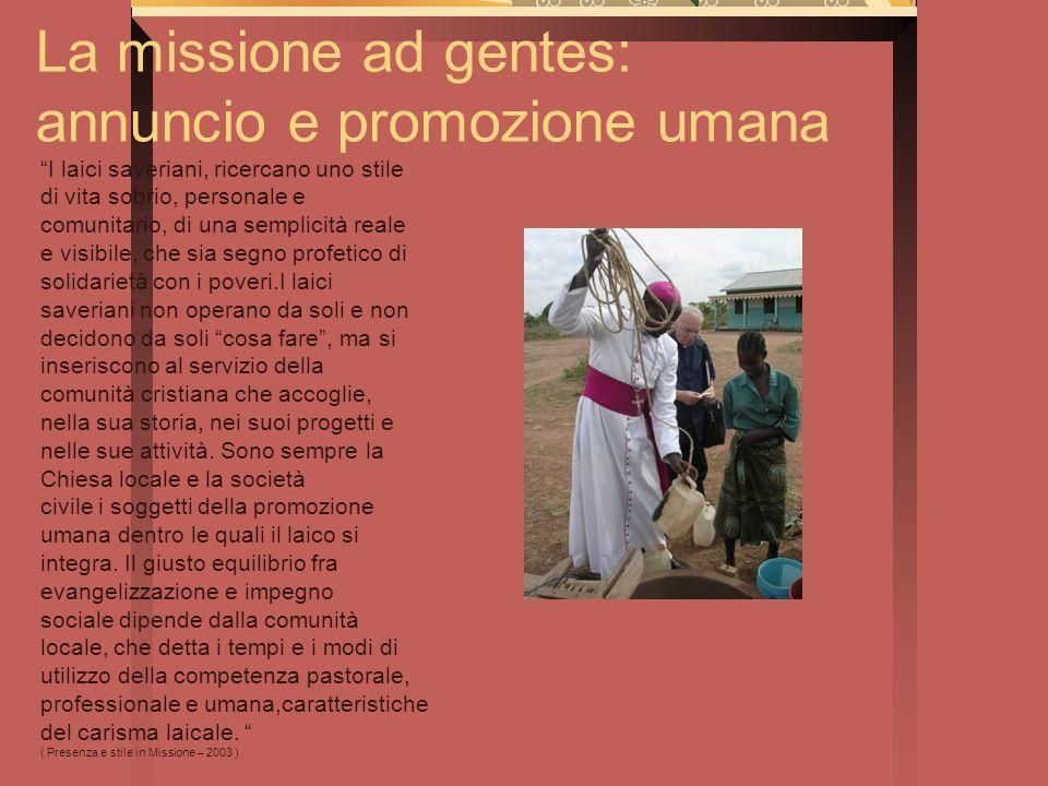 La missione ad gentes: annuncio e promozione umana I laici saveriani, ricercano uno stile di vita sobrio, personale e comunitario, di una semplicità r