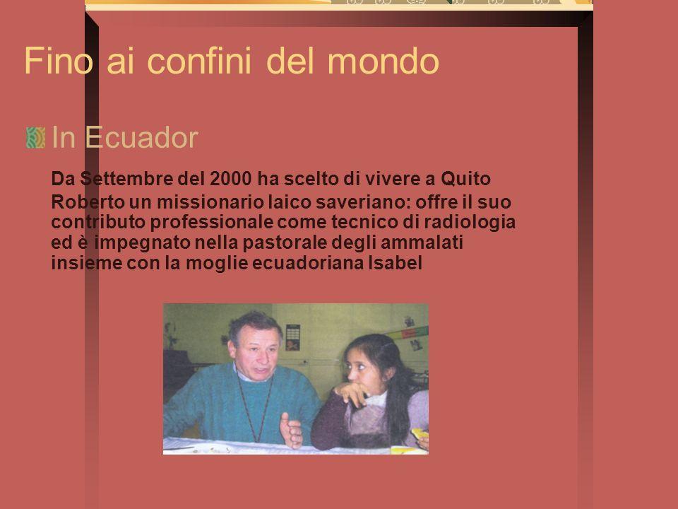 Fino ai confini del mondo In Ecuador Da Settembre del 2000 ha scelto di vivere a Quito Roberto un missionario laico saveriano: offre il suo contributo