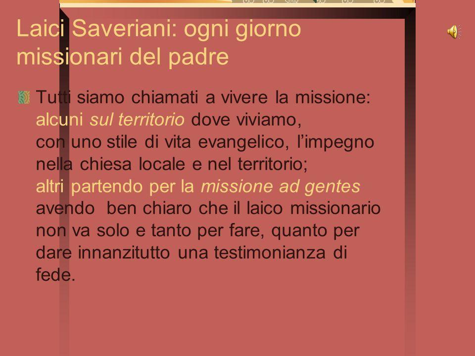 Laici Saveriani: ogni giorno missionari del padre Tutti siamo chiamati a vivere la missione: alcuni sul territorio dove viviamo, con uno stile di vita