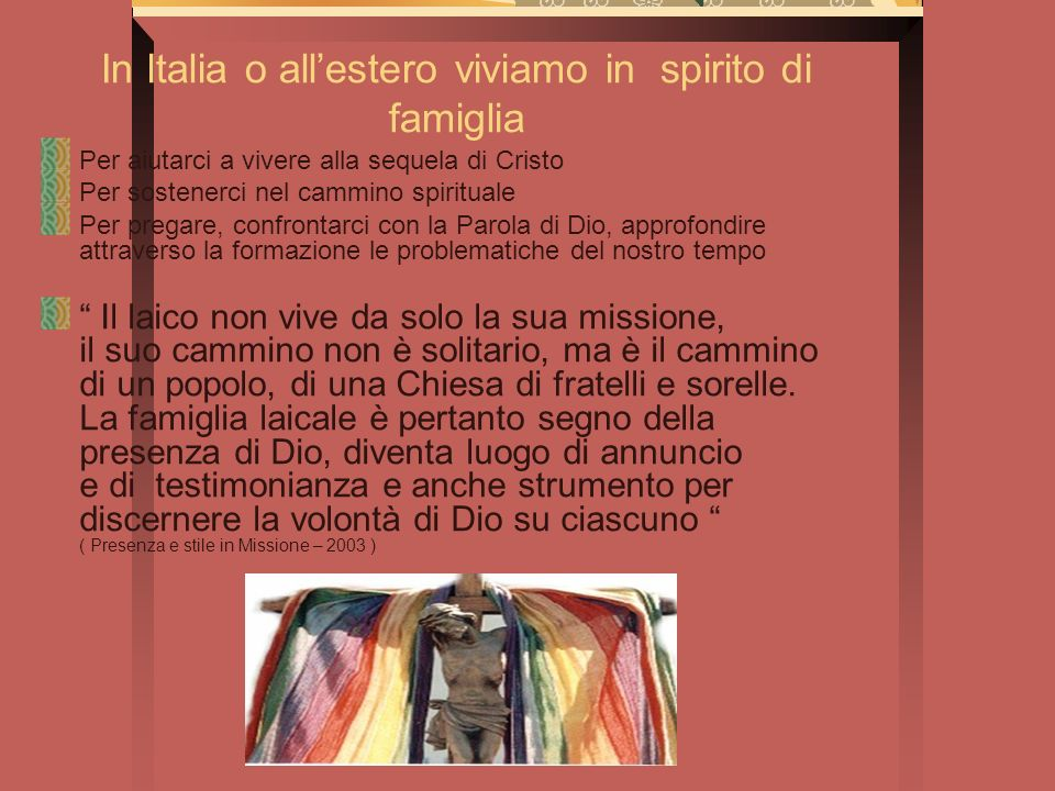 In Italia o allestero viviamo in spirito di famiglia Per aiutarci a vivere alla sequela di Cristo Per sostenerci nel cammino spirituale Per pregare, c