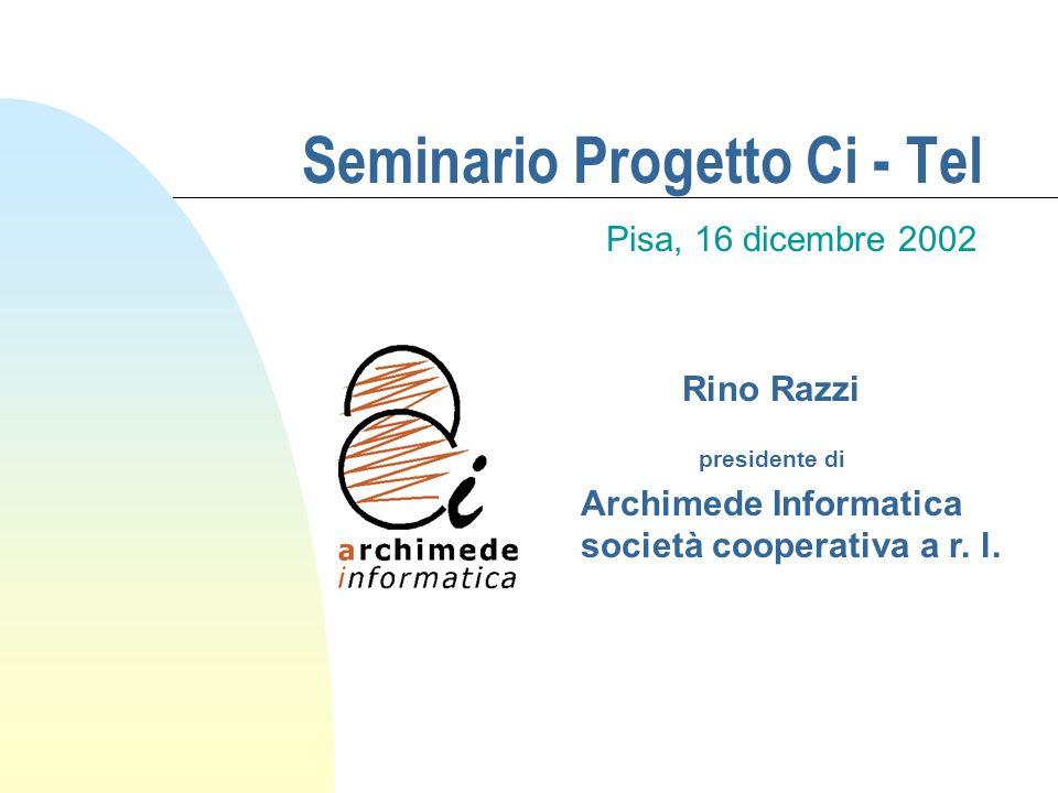 Seminario Progetto Ci - Tel Pisa, 16 dicembre 2002 Rino Razzi presidente di Archimede Informatica società cooperativa a r. l.