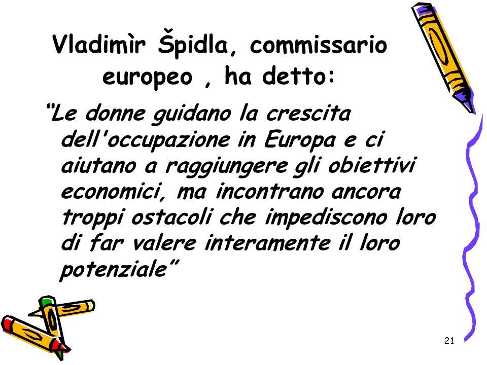 21 Vladimìr Špidla, commissario europeo, ha detto: Le donne guidano la crescita dell'occupazione in Europa e ci aiutano a raggiungere gli obiettivi ec