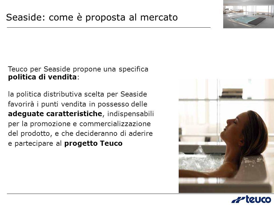Teuco per Seaside propone una specifica politica di vendita: la politica distributiva scelta per Seaside favorirà i punti vendita in possesso delle adeguate caratteristiche, indispensabili per la promozione e commercializzazione del prodotto, e che decideranno di aderire e partecipare al progetto Teuco Seaside: come è proposta al mercato