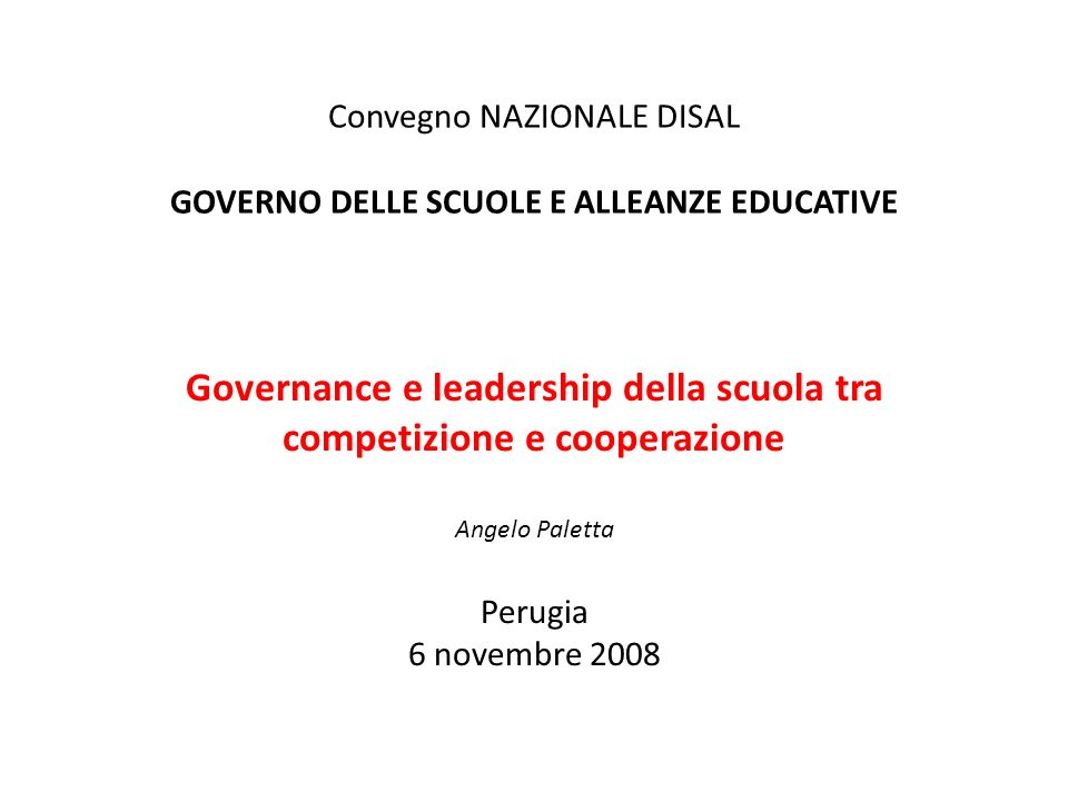 Convegno NAZIONALE DISAL GOVERNO DELLE SCUOLE E ALLEANZE EDUCATIVE Governance e leadership della scuola tra competizione e cooperazione Angelo Paletta Perugia 6 novembre 2008